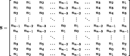 \begin{equation*} \textbf{S}= \begin{bmatrix} n_0 & n_1 & n_2 & \ldots & n_{n-1} & n_n & \ldots & n_3 & n_2 & n_1 \\ n_1 & n_0 & n_1 & \ldots & n_{n-2} & n_{n-1} & \ldots &n_4 & n_3 & n_2 \\ n_2 & n_1 & n_0 & \ldots & n_{n-3} & n_{n-2} & \ldots &n_5 & n_4 & n_3 \\ \vdots & \vdots & \vdots & \ddots & \vdots & \vdots & \ddots & \vdots & \vdots & \vdots \\ n_{n-1} & n_{n-2} & n_{n-3} & \ldots &n_0 & n_1 & \ldots & n_{n-2} & n_{n-1} & n_n \\ n_n & n_{n-1} & n_{n-2}& \ldots & n_1 & n_0 & \ldots & n_{n-3} & n_{n-2} & n_{n-1} \\ \vdots & \vdots & \vdots & \ddots & \vdots & \vdots & \ddots & \vdots & \vdots & \vdots \\ n_3 & n_4 & n_5 & \ldots & n_{n-2} & n_{n-3} & \ldots& n_0 & n_1 & n_2 \\ n_2 & n_3 & n_4 & \ldots & n_{n-1} & n_{n-2} & \ldots & n_1 & n_0 & n_1 \\ n_1 & n_2 & n_3 & \ldots & n_n & n_{n-1} & \ldots & n_2 & n_1 & n_0 \\ \end{bmatrix} \end{equation*}